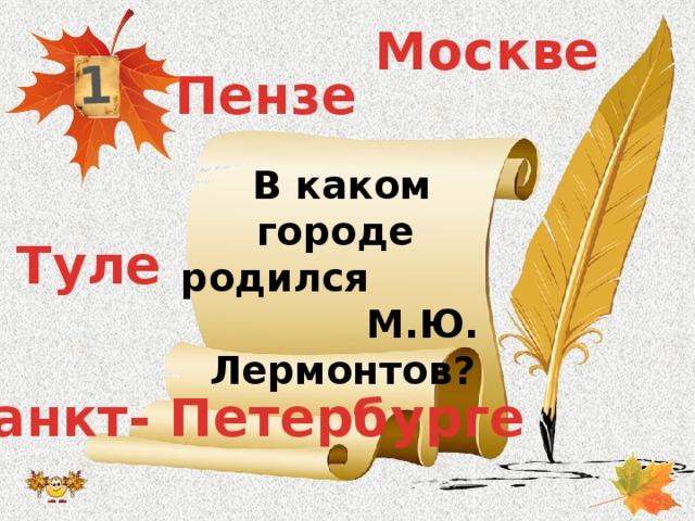 1 Москве Пензе В каком городе родился М.Ю. Лермонтов? Туле Санкт- Петербурге