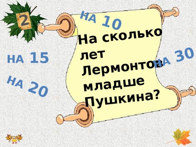 2 На сколько лет Лермонтов младше Пушкина? На 20 На 30 На 10 На 15