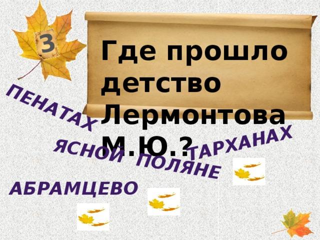 3 Ясной поляне пенатах Тарханах Где прошло детство Лермонтова М.Ю.?  Абрамцево