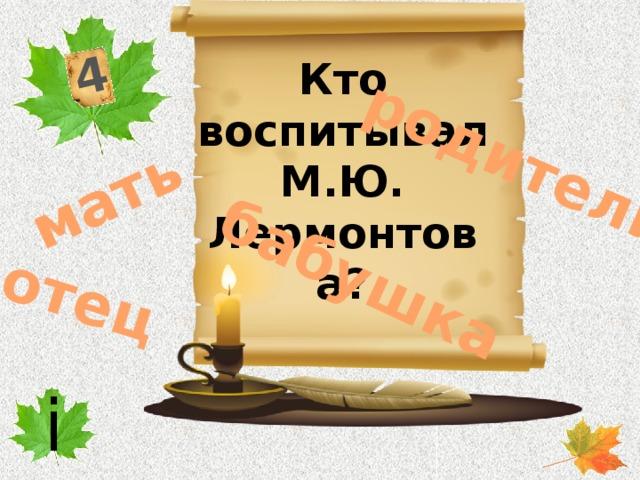 4 бабушка отец мать родители Кто воспитывал М.Ю. Лермонтова? i