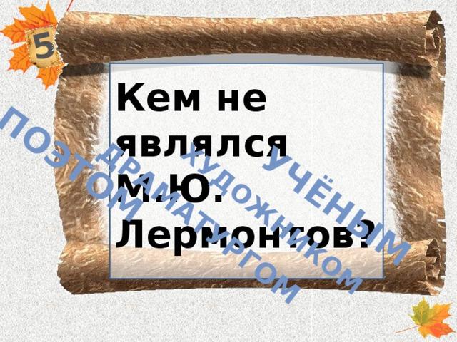 5 поэтом драматургом художником учёным Кем не являлся М.Ю. Лермонтов?