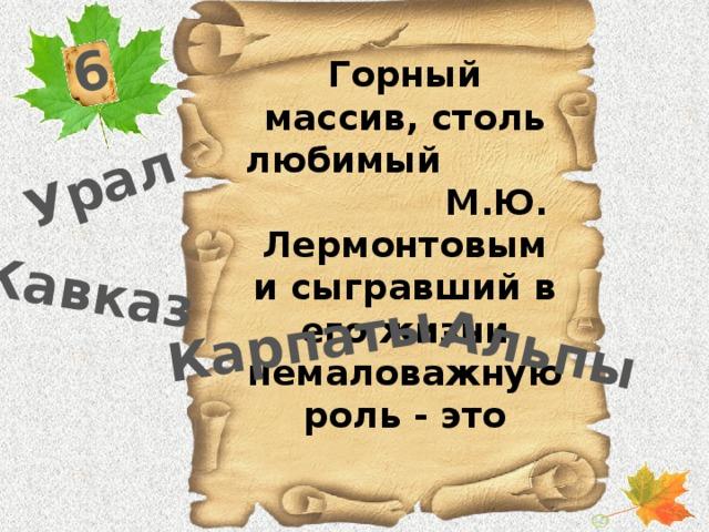 6 Урал Кавказ Карпаты Альпы Горный массив, столь любимый М.Ю. Лермонтовым и сыгравший в его жизни немаловажную роль - это
