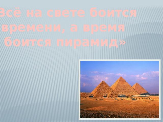 «Всё на свете боится времени, а время боится пирамид»