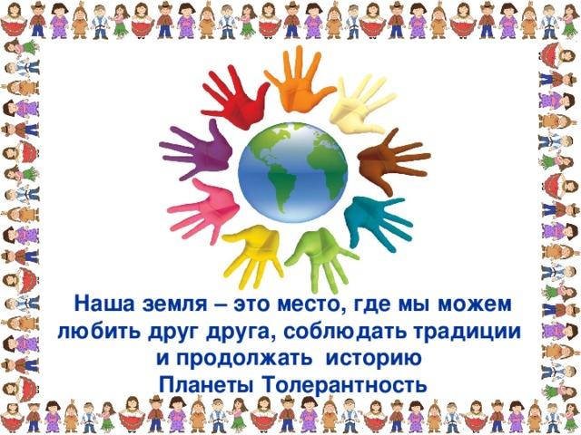 Наша земля – это место, где мы можем любить друг друга, соблюдать традиции и продолжать историю Планеты Толерантность