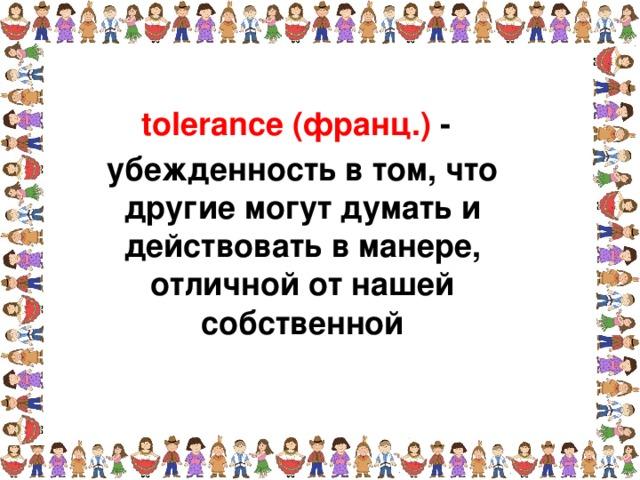 tolerance (франц.) - убежденность в том, что другие могут думать и действовать в манере, отличной от нашей собственной