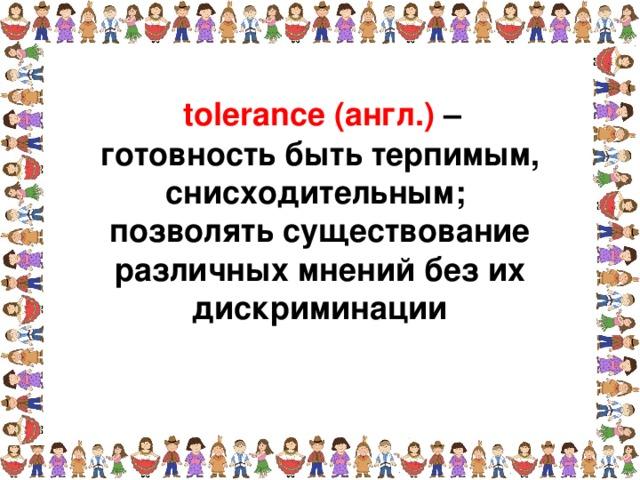 tolerance (англ.) – готовность быть терпимым, снисходительным; позволять существование различных мнений без их дискриминации