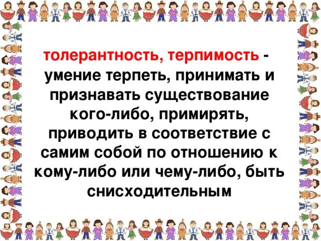 толерантность, терпимость - умение терпеть, принимать и признавать существование кого-либо, примирять, приводить в соответствие с самим собой по отношению к кому-либо или чему-либо, быть снисходительным