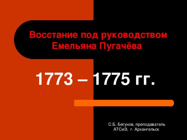 Восстание под руководством Емельяна Пугачёва  1773 – 1775 гг. С.Б. Бегунов, преподаватель АТСиЭ, г. Архангельск