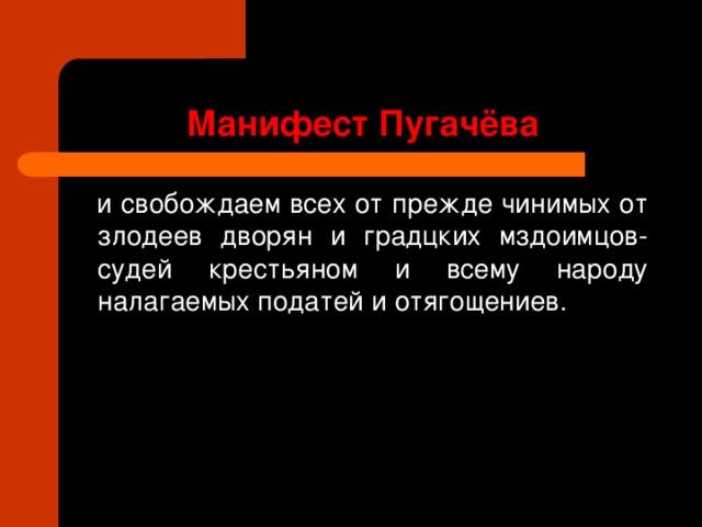 Манифест Пугачёва  и свобождаем всех от прежде чинимых от злодеев дворян и градцких мздоимцов-судей крестьяном и всему народу налагаемых податей и отягощениев.