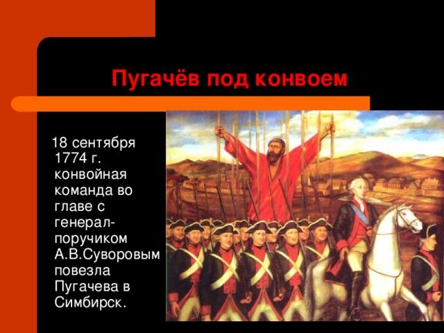 Пугачёв под конвоем  18 сентября 1774 г. конвойная команда во главе с генерал-поручиком А.В.Суворовым повезла Пугачева в Симбирск.