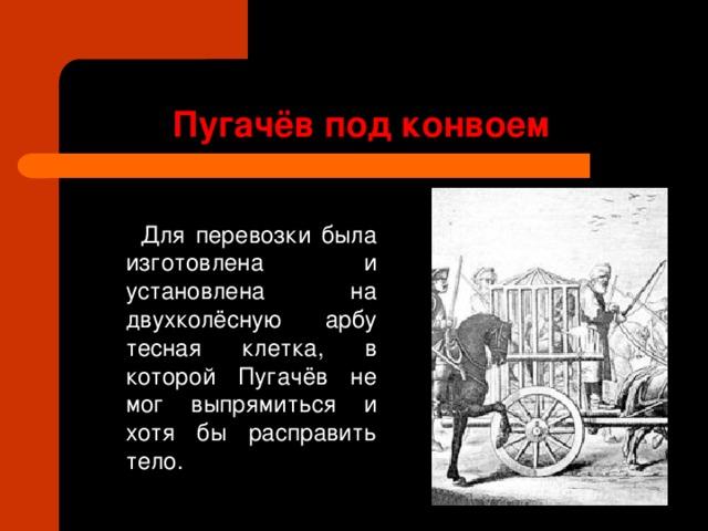 Пугачёв под конвоем   Для перевозки была изготовлена и установлена на двухколёсную арбу тесная клетка, в которой Пугачёв не мог выпрямиться и хотя бы расправить тело.