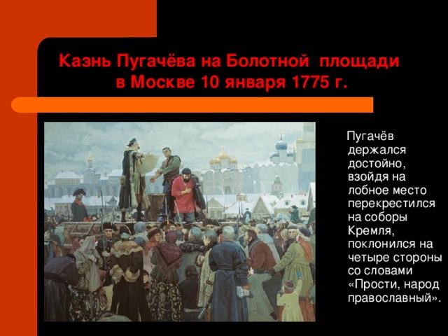 Казнь Пугачёва на Болотной площади  в Москве 10 января 1775 г.  Пугачёв держался достойно, взойдя на лобное место перекрестился на соборы Кремля, поклонился на четыре стороны со словами «Прости, народ православный».