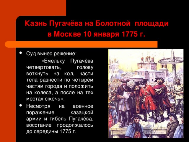 Казнь Пугачёва на Болотной площади  в Москве 10 января 1775 г.  Суд вынес решение:  «Емельку Пугачёва четвертовать, голову воткнуть на кол, части тела разнести по четырём частям города и положить на колеса, а после на тех местах сжечь».
