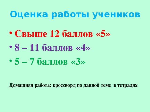 Оценка работы учеников Свыше 12 баллов «5» 8 – 11 баллов «4» 5 – 7 баллов «3»  Домашняя работа: кроссворд по данной теме в тетрадях
