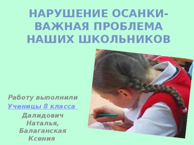 Нарушение осанки- важная проблема наших школьников Работу выполнили Ученицы 8 класса Далидович Наталья, Балаганская Ксения