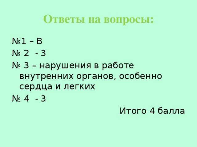 Ответы на вопросы: № 1 – В № 2 - 3 № 3 – нарушения в работе внутренних органов, особенно сердца и легких № 4 - 3 Итого 4 балла