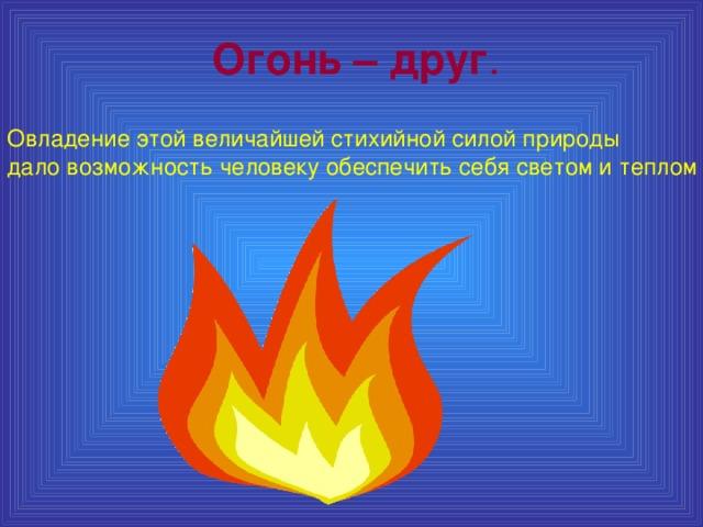 Огонь – друг .  Овладение этой величайшей стихийной силой природы дало возможность человеку обеспечить себя светом и теплом