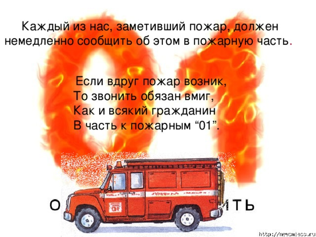 """Каждый из нас, заметивший пожар, должен немедленно сообщить об этом в пожарную часть .  Если вдруг пожар возник,  То звонить обязан вмиг,  Как и всякий гражданин  В часть к пожарным """"01""""."""