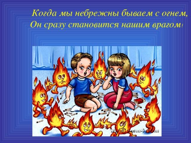 Когда мы небрежны бываем с огнем,  Он сразу становится нашим врагом !