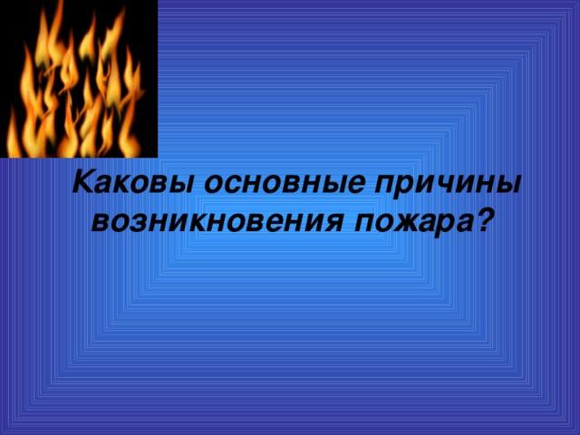 Каковы основные причины возникновения пожара?