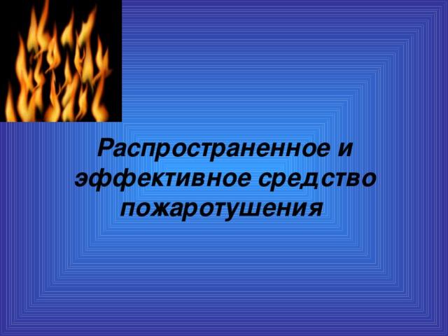 Распространенное и эффективное средство пожаротушения