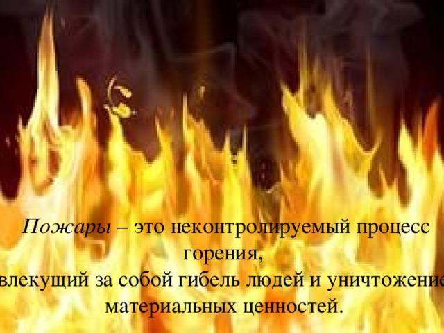 Пожары – это неконтролируемый процесс горения, влекущий за собой гибель людей и уничтожение материальных ценностей.