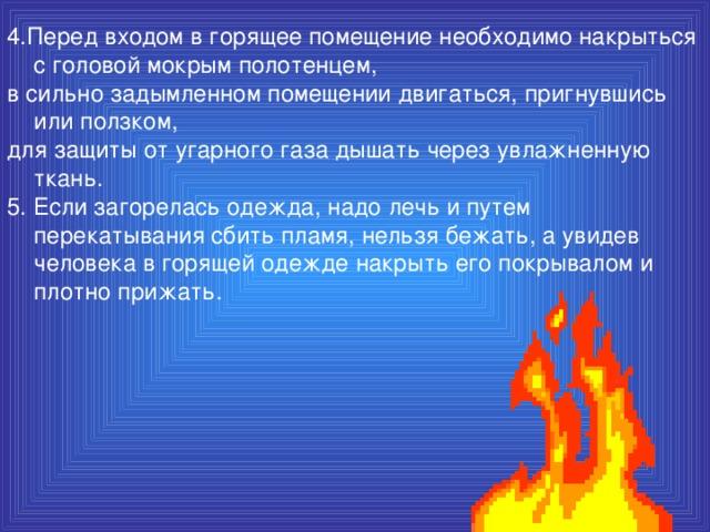 4.Перед входом в горящее помещение необходимо накрыться с головой мокрым полотенцем, в сильно задымленном помещении двигаться, пригнувшись или ползком, для защиты от угарного газа дышать через увлажненную ткань. 5. Если загорелась одежда, надо лечь и путем перекатывания сбить пламя, нельзя бежать, а увидев человека в горящей одежде накрыть его покрывалом и плотно прижать.