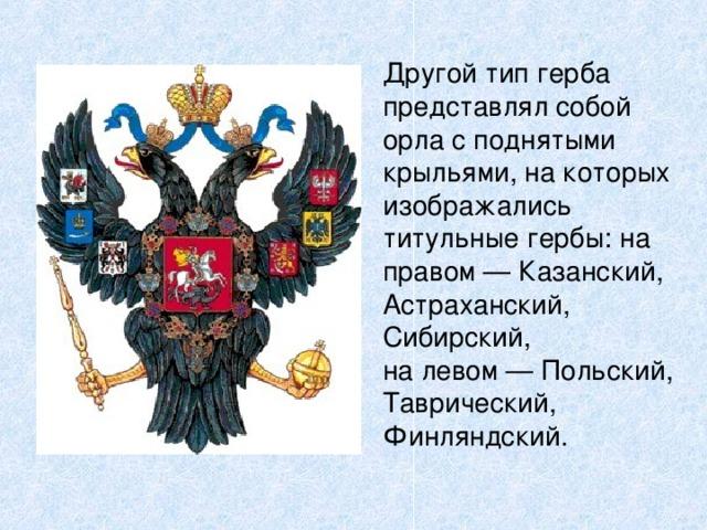 Другой тип герба представлял собой орла с поднятыми крыльями, на которых изображались титульные гербы: на правом — Казанский, Астраханский, Сибирский, на левом — Польский, Таврический, Финляндский.
