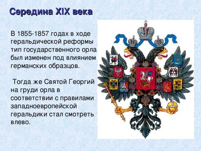 Середина XIX века В 1855-1857 годах в ходе геральдической реформы тип государственного орла был изменен под влиянием германских образцов.  Тогда же Святой Георгий на груди орла в соответствии с правилами западноевропейской геральдики стал смотреть влево.