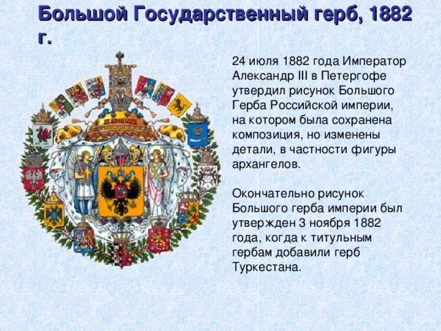 Большой Государственный герб, 1882 г. 24 июля 1882 года Император Александр III в Петергофе утвердил рисунок Большого Герба Российской империи, на котором была сохранена композиция, но изменены детали, в частности фигуры архангелов. Окончательно рисунок Большого герба империи был утвержден 3 ноября 1882 года, когда к титульным гербам добавили герб Туркестана.