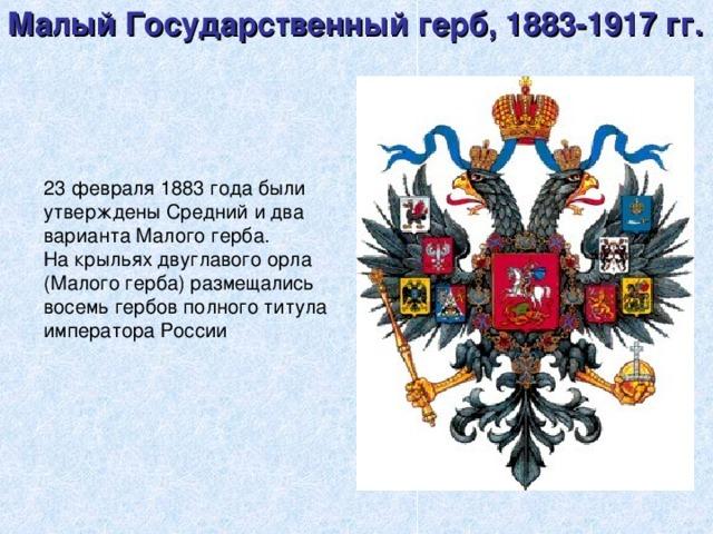 Малый Государственный герб, 1883-1917 гг.    23 февраля 1883 года были утверждены Средний и два варианта Малого герба. На крыльях двуглавого орла (Малого герба) размещались восемь гербов полного титула императора России