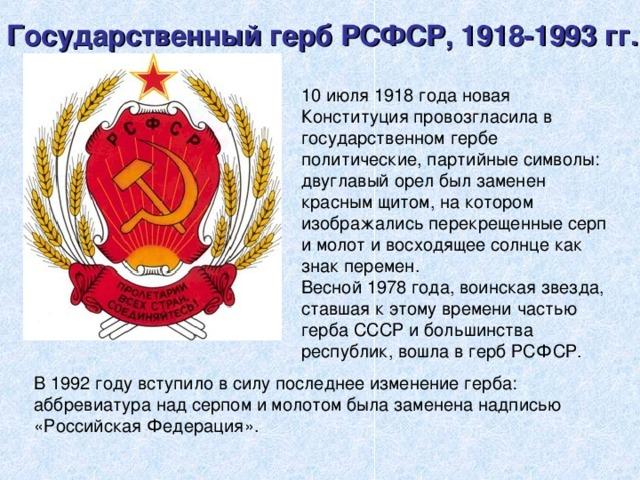 Государственный герб РСФСР, 1918-1993 гг. 10 июля 1918 года новая Конституция провозгласила в государственном гербе политические, партийные символы: двуглавый орел был заменен красным щитом, на котором изображались перекрещенные серп и молот и восходящее солнце как знак перемен. Весной 1978 года, воинская звезда, ставшая к этому времени частью герба СССР и большинства республик, вошла в герб РСФСР. В 1992 году вступило в силу последнее изменение герба: аббревиатура над серпом и молотом была заменена надписью «Российская Федерация».