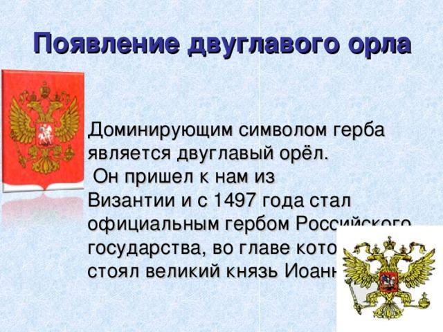 Появление двуглавого орла Доминирующим символом герба является двуглавый орёл.  Он пришел к нам из  Византии и с 1497 года стал официальным гербом Российского государства, во главе которого стоял великий князь Иоанн III .