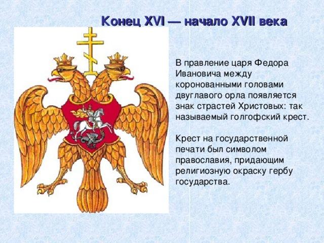 Конец XVI — начало XVII века В правление царя Федора Ивановича между коронованными головами двуглавого орла появляется знак страстей Христовых: так называемый голгофский крест. Крест на государственной печати был символом православия, придающим религиозную окраску гербу государства.