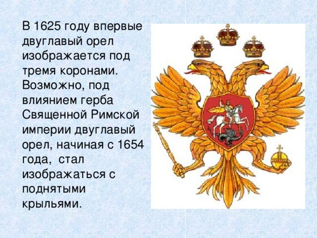 В 1625 году впервые двуглавый орел изображается под тремя коронами. Возможно, под влиянием герба Священной Римской империи двуглавый орел, начиная с 1654 года, стал изображаться с поднятыми крыльями.