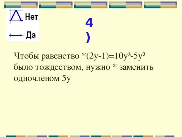 4) Чтобы равенство *(2у-1)=10у³-5у² было тождеством, нужно * заменить одночленом 5у