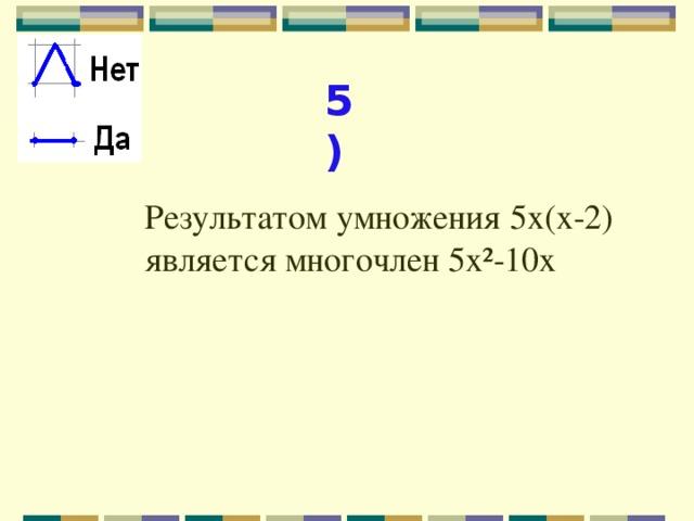 5) Результатом умножения 5х(х-2) является многочлен 5х²-10х