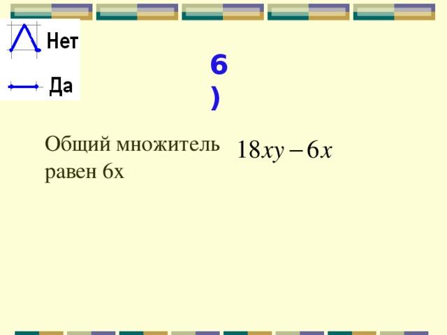 6) Общий множитель равен 6х