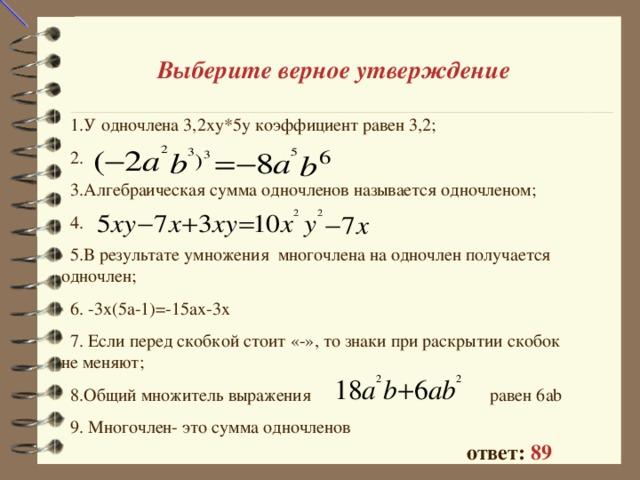 Выберите верное утверждение  1.У одночлена 3,2ху*5у коэффициент равен 3,2;  2.  3.Алгебраическая сумма одночленов называется одночленом;  4.  5.В результате умножения многочлена на одночлен получается одночлен;  6. -3х(5а-1)=-15ах-3х  7. Если перед скобкой стоит «-», то знаки при раскрытии скобок не меняют;  8.Общий множитель выражения  равен 6 ab  9 . Многочлен- это сумма одночленов ответ: 89