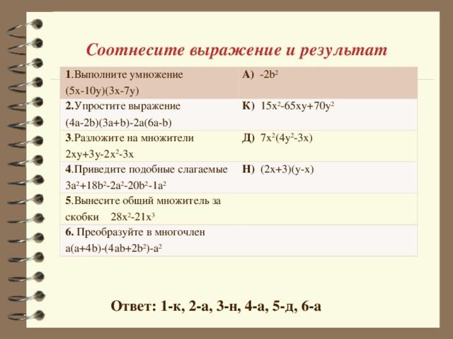 Соотнесите выражение и результат 1 .Выполните умножение (5х-10у)(3х-7у) А) -2b 2 2. Упростите выражение (4а-2 b )(3 a + b )-2 a (6 a - b ) К) 15х 2 -65ху+70у 2 3 .Разложите на множители 2ху+3у-2х 2 -3х Д) 7х 2 (4у 2 -3х) 4 .Приведите подобные слагаемые 3а 2 +18 b 2 - 2a 2 -20 b 2 -1 a 2 Н) (2х+3)(у-х) 5 .Вынесите общий множитель за скобки 28х 2 -21х 3 6. Преобразуйте в многочлен а(а+4 b )-(4 ab +2 b 2 )- a 2 Ответ: 1-к, 2-а, 3-н, 4-а, 5-д, 6-а