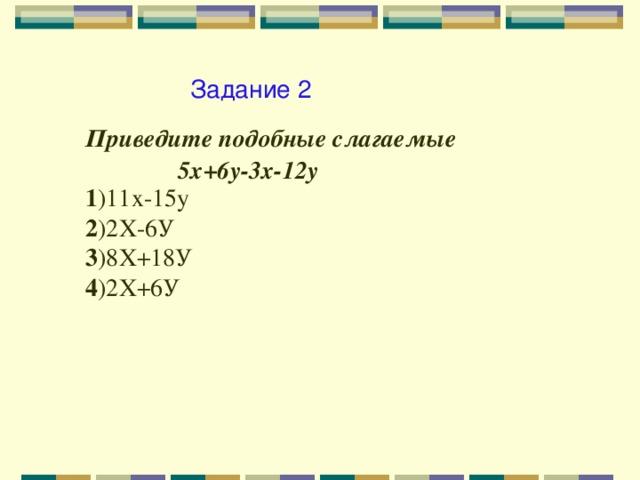 Задание 2 Приведите подобные слагаемые  5х+6у-3х-12у 1 )11х-15у 2 )2Х-6У 3 )8Х+18У 4 )2Х+6У