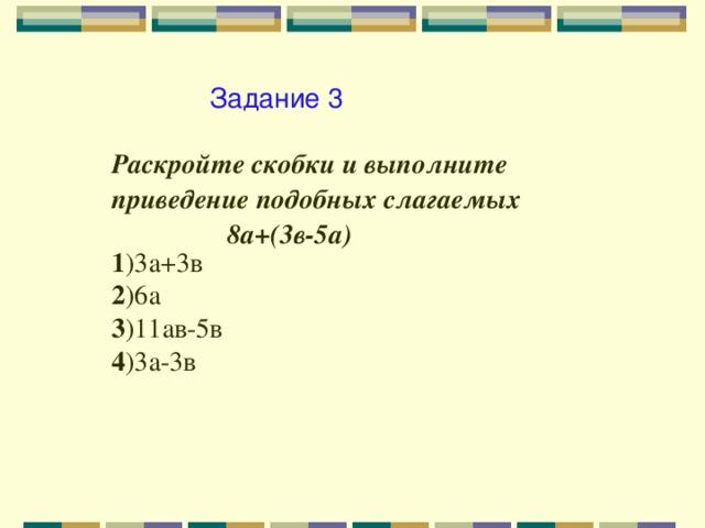 Задание 3 Раскройте скобки и выполните приведение подобных слагаемых  8а+(3в-5а) 1 )3а+3в 2 )6а 3 )11ав-5в 4 )3а-3в