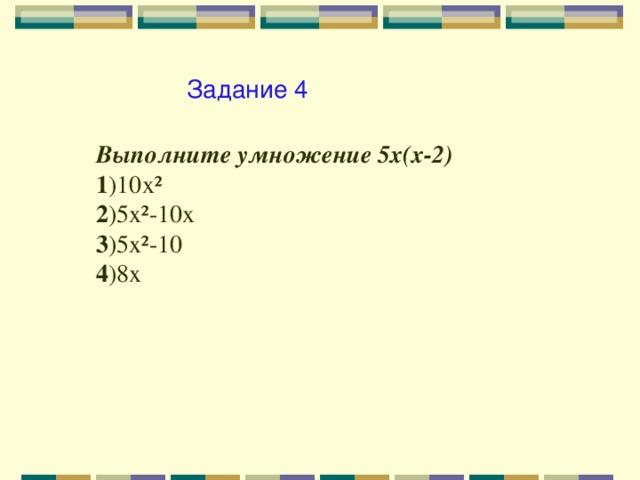 Задание 4 Выполните умножение 5х(х-2) 1 )10х² 2 )5х²-10х 3 )5х²-10 4 )8х