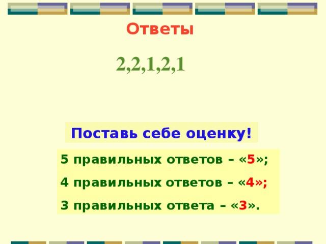Ответы 2,2,1,2,1 Поставь себе оценку! 5 правильных ответов  – « 5 »; 4 правильных  ответов  – « 4»; 3 правильных ответа  – « 3 ».