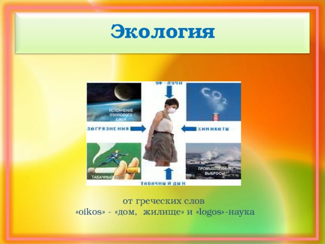 Экология от греческих слов «oikos» - «дом, жилище» и «logos»-наука
