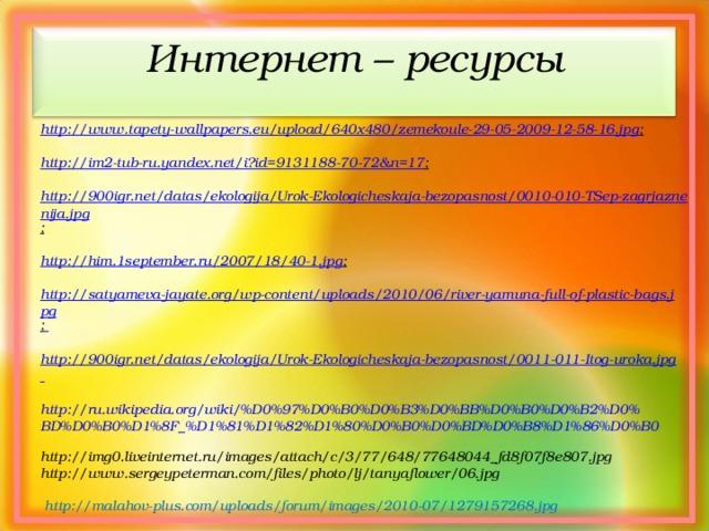 Интернет – ресурсы   http://www.tapety-wallpapers.eu/upload/640x480/zemekoule-29-05-2009-12-58-16.jpg ;  http://im2-tub-ru.yandex.net/i?id=9131188-70-72&n=17 ;  http://900igr.net/datas/ekologija/Urok-Ekologicheskaja-bezopasnost/0010-010-TSep-zagrjaznenija.jpg ;  http://him.1september.ru/2007/18/40-1.jpg ;  http://satyameva-jayate.org/wp-content/uploads/2010/06/river-yamuna-full-of-plastic-bags.jpg ;   http://900igr.net/datas/ekologija/Urok-Ekologicheskaja-bezopasnost/0011-011-Itog-uroka.jpg  http://ru.wikipedia.org/wiki/%D0%97%D0%B0%D0%B3%D0%BB%D0%B0%D0%B2%D0%BD%D0%B0%D1%8F_%D1%81%D1%82%D1%80%D0%B0%D0%BD%D0%B8%D1%86%D0%B0  http://img0.liveinternet.ru/images/attach/c/3/77/648/77648044_fd8f07f8e807.jpg http://www.sergeypeterman.com/files/photo/lj/tanyaflower/06.jpg   http://malahov-plus.com/uploads/forum/images/2010-07/1279157268.jpg