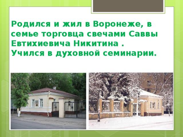 Родился и жил в Воронеже, в семье торговца свечами Саввы Евтихиевича Никитина .  Учился в духовной семинарии.