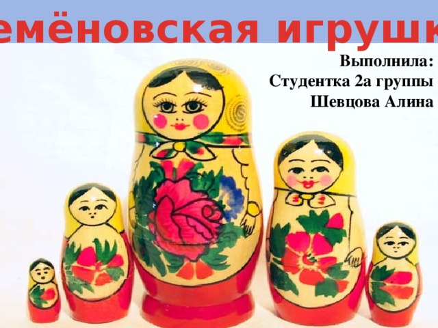Семёновская игрушка Выполнила: Студентка 2а группы Шевцова Алина