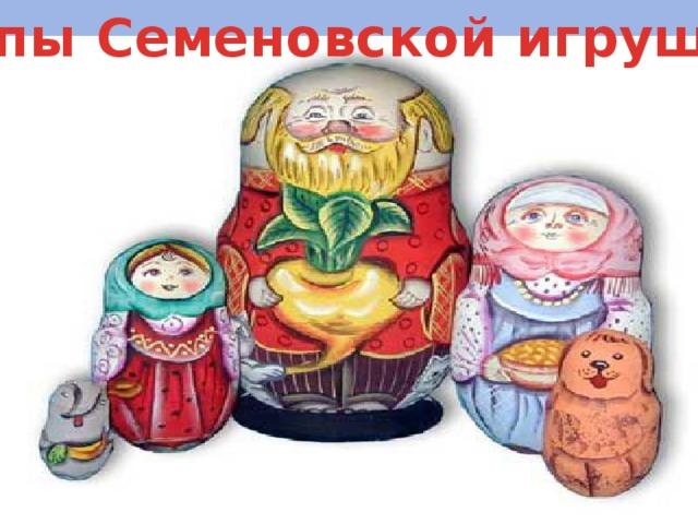 Типы Семеновской игрушки: