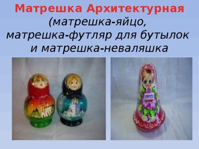 Матрешка Архитектурная (матрешка-яйцо, матрешка-футляр для бутылок и матрешка-неваляшка